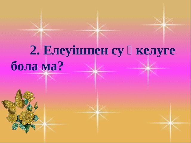 2. Елеуішпен су әкелуге бола ма?