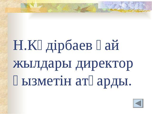 Н.Кәдірбаев қай жылдары директор қызметін атқарды.