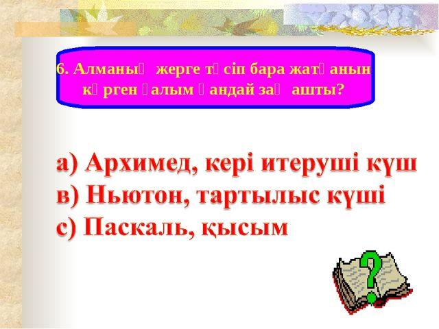 6. Алманың жерге түсіп бара жатқанын көрген ғалым қандай заң ашты?