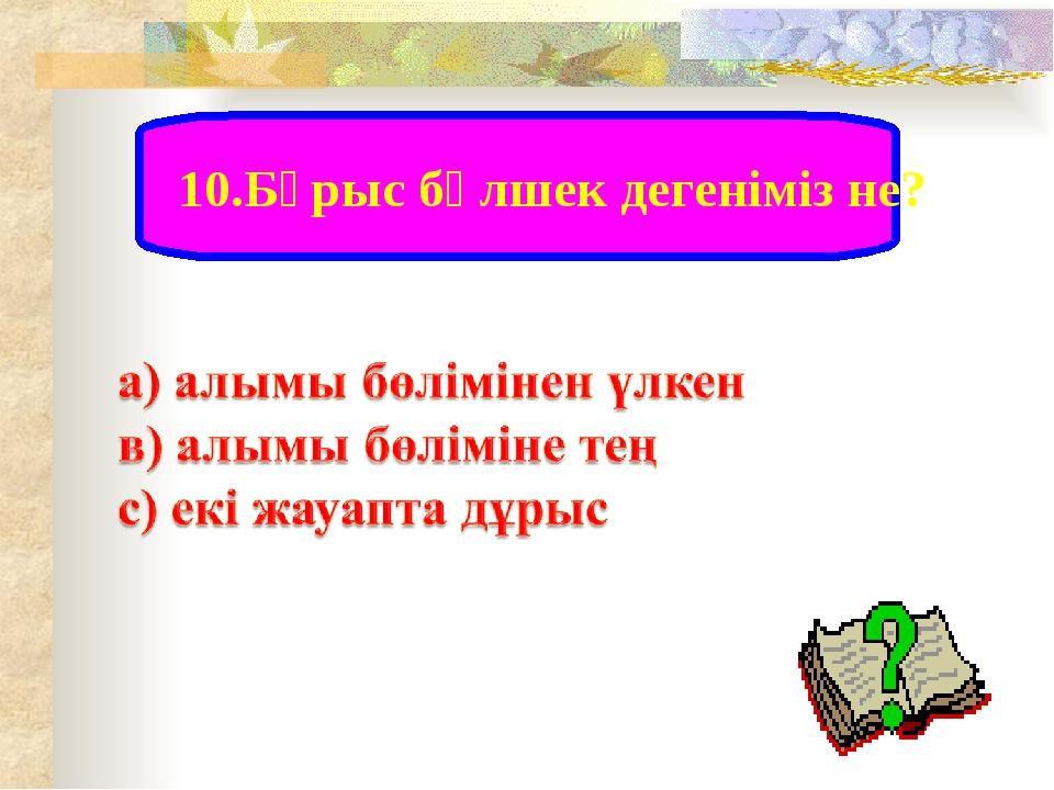 10.Бұрыс бөлшек дегеніміз не?