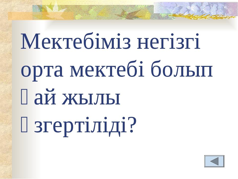 Мектебіміз негізгі орта мектебі болып қай жылы өзгертіліді?