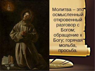 Молитва – это осмысленный откровенный разговор с Богом; обращение к Богу; го
