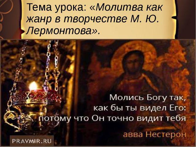 Тема урока: «Молитва как жанр в творчестве М. Ю. Лермонтова».