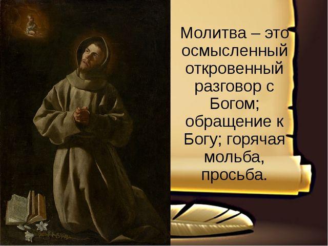 Молитва – это осмысленный откровенный разговор с Богом; обращение к Богу; го...