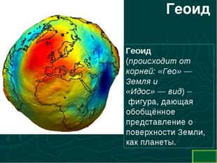 Геоид Геоид (происходит от корней: «Гео»— Земля и «Идос»—вид) – фигура, д