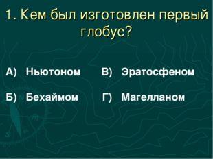 1. Кем был изготовлен первый глобус? А) Ньютоном В) Эратосфеном Б) Бехаймом Г