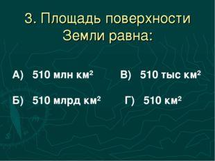 3. Площадь поверхности Земли равна: А) 510 млн км² В) 510 тыс км² Б) 510 млрд