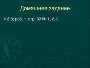 Домашнее задание § 8; раб. т. стр. 33 № 1, 2, 3.