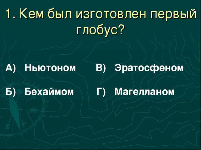 1. Кем был изготовлен первый глобус? А) Ньютоном В) Эратосфеном Б) Бехаймом Г...