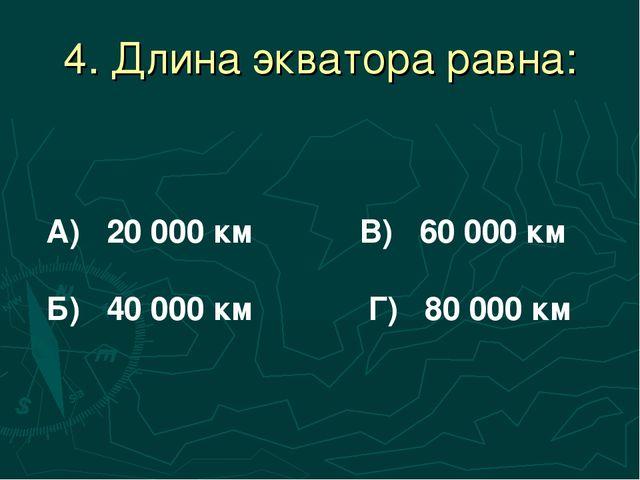 4. Длина экватора равна: А) 20 000 км В) 60 000 км Б) 40 000 км Г) 80 000 км