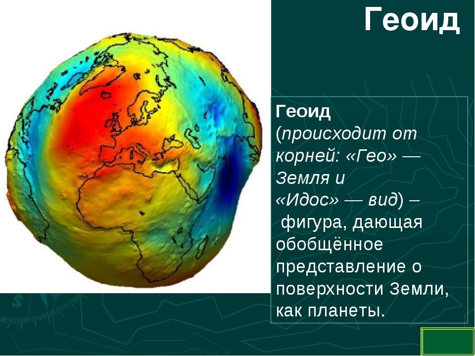 Геоид Геоид (происходит от корней: «Гео»— Земля и «Идос»—вид) – фигура, д...