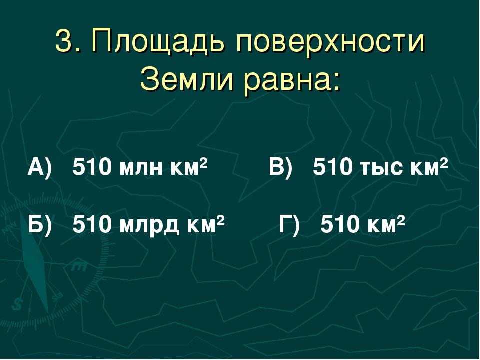 3. Площадь поверхности Земли равна: А) 510 млн км² В) 510 тыс км² Б) 510 млрд...