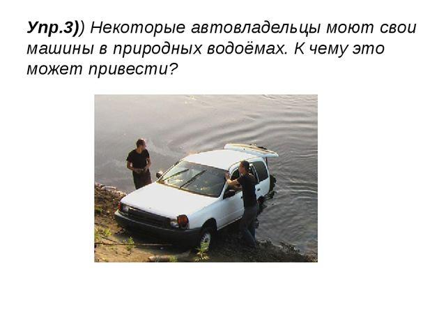 Упр.3)) Некоторые автовладельцы моют свои машины в природных водоёмах. К чему...