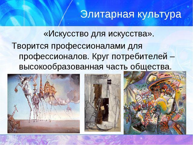 Элитарная культура «Искусство для искусства». Творится профессионалами для п...