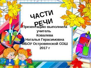 ЧАСТИ РЕЧИ Презентацию выполнила учитель Ковалева Наталья Герасимовна МБОУ Ос