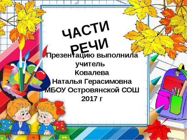 ЧАСТИ РЕЧИ Презентацию выполнила учитель Ковалева Наталья Герасимовна МБОУ Ос...