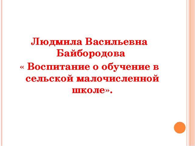 Людмила Васильевна Байбородова « Воспитание о обучение в сельской малочисленн...