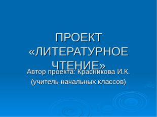 ПРОЕКТ «ЛИТЕРАТУРНОЕ ЧТЕНИЕ» Автор проекта: Красникова И.К. (учитель начальны