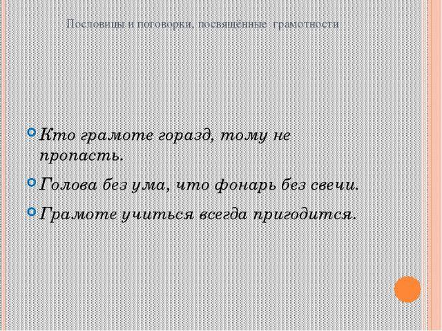 Пословицы и поговорки, посвящённые грамотности Кто грамоте горазд, тому не пр...