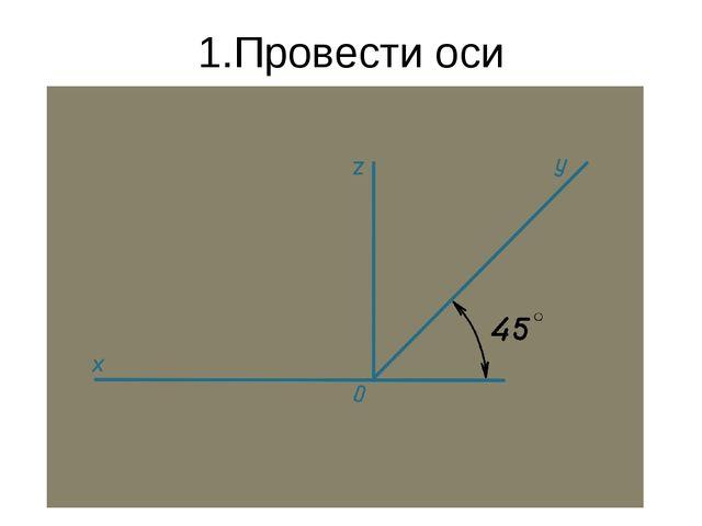 1.Провести оси