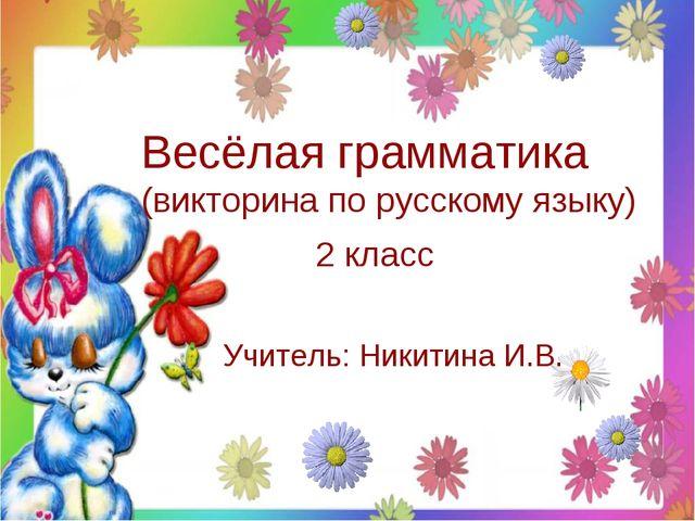 Весёлая грамматика (викторина по русскому языку) 2 класс Учитель: Никитина И.В.