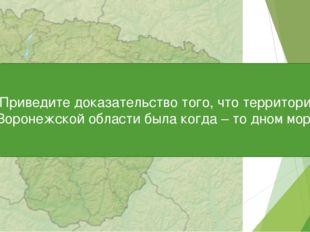 Приведите доказательство того, что территория Воронежской области была когда