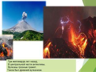 Три миллиарда лет назад, В центральной части антеклизы, Вулканы грозные грем