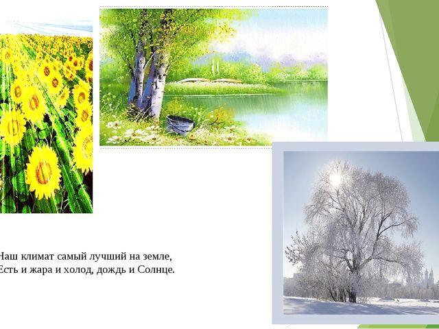 Наш климат самый лучший на земле, Есть и жара и холод, дождь и Солнце.
