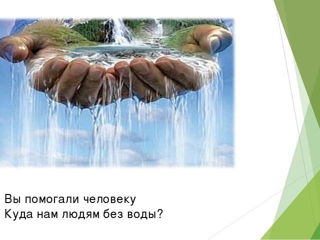 Вы помогали человеку Куда нам людям без воды?