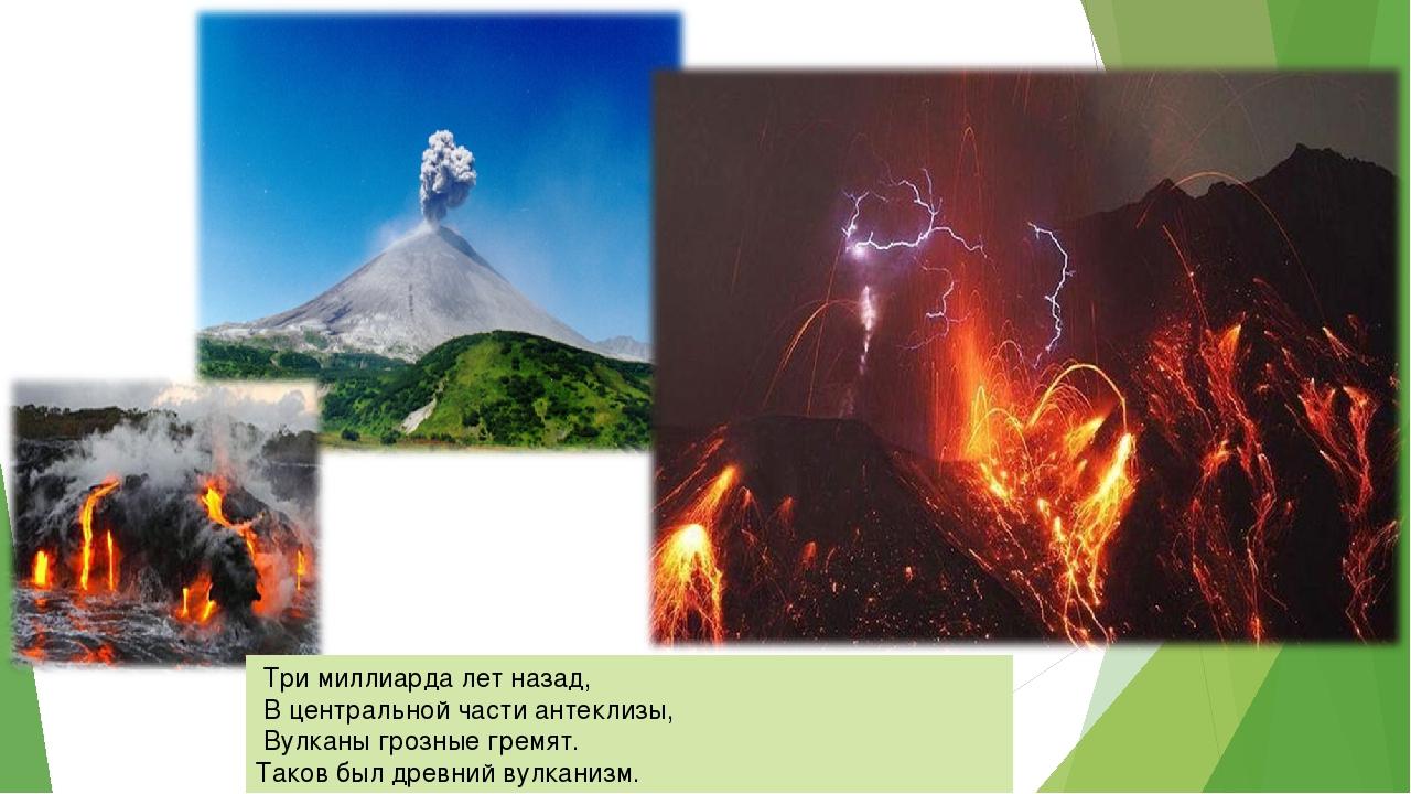 Три миллиарда лет назад, В центральной части антеклизы, Вулканы грозные грем...
