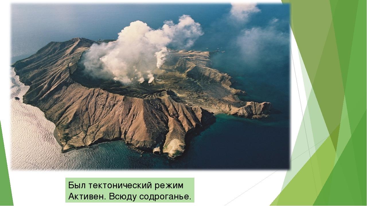 Был тектонический режим Активен. Всюду содроганье.