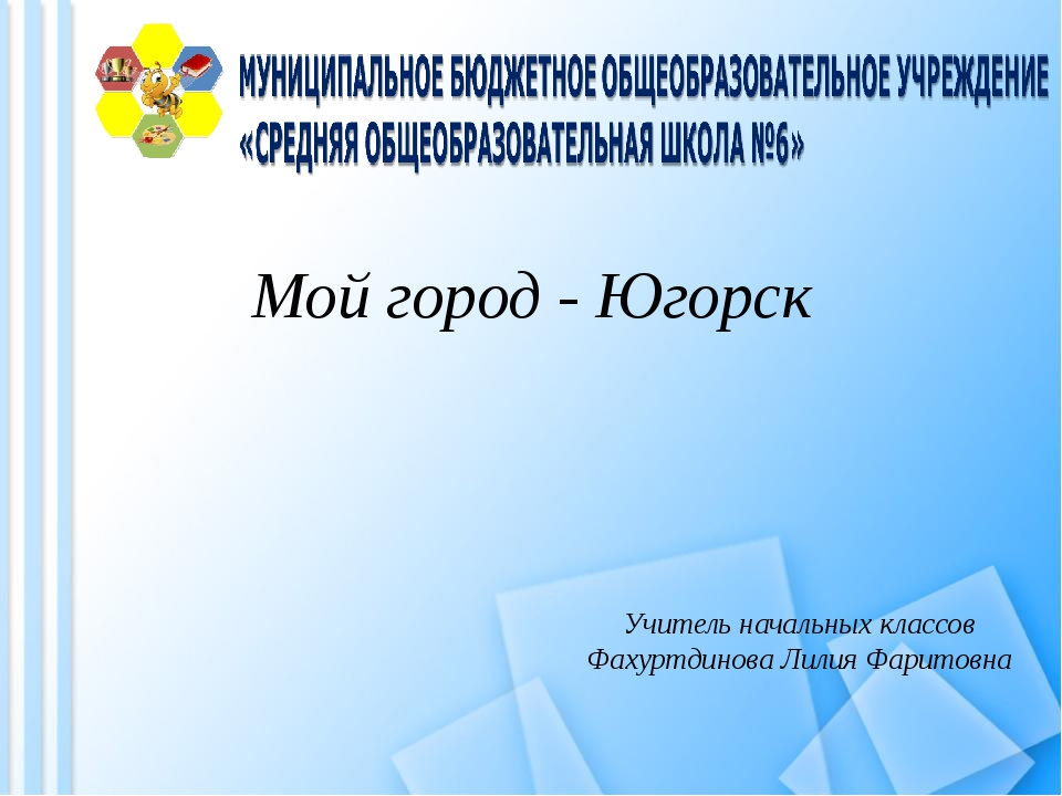 Мой город - Югорск Учитель начальных классов Фахуртдинова Лилия Фаритовна