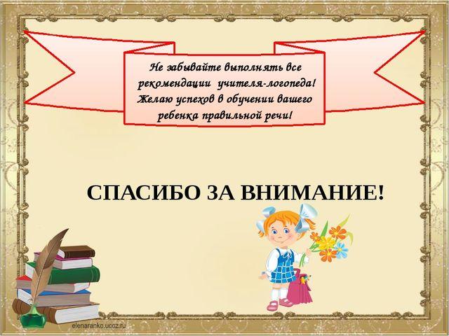 Не забывайте выполнять все рекомендации учителя-логопеда! Желаю успехов в о...