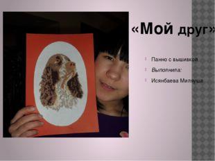 Панно с вышивкой Выполнила: Исянбаева Миляуша «Мой друг»