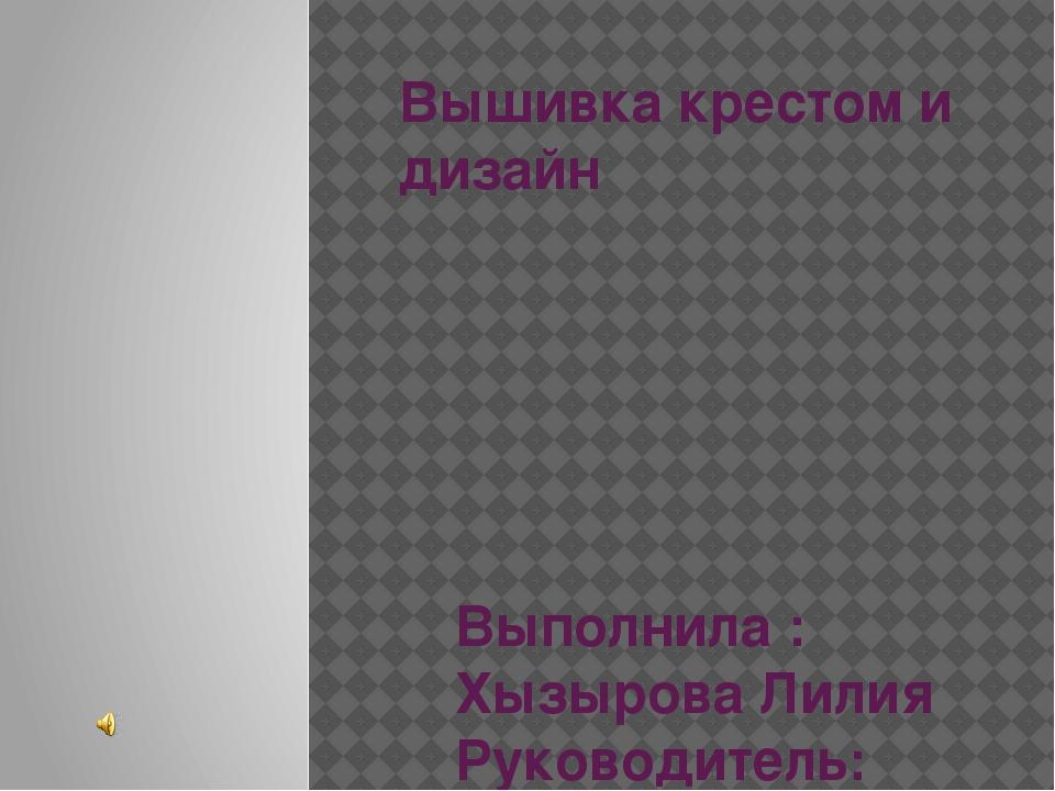Вышивка крестом и дизайн Выполнила : Хызырова Лилия Руководитель: Бикбердина...