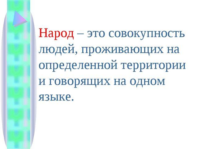 Народ – это совокупность людей, проживающих на определенной территории и гово...