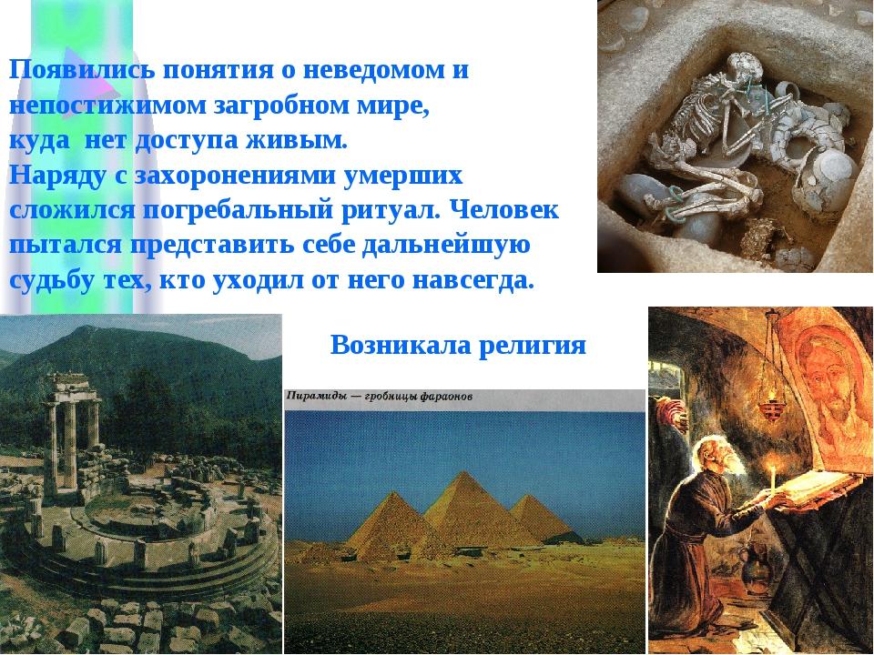 Появились понятия о неведомом и непостижимом загробном мире, куда нет доступа...