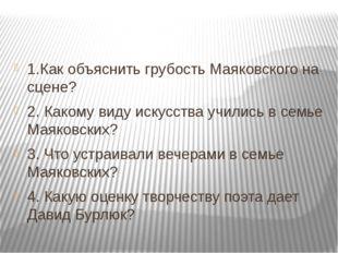 1.Как объяснить грубость Маяковского на сцене? 2. Какому виду искусства учил
