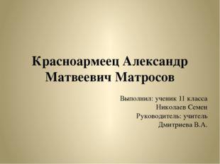 Красноармеец Александр Матвеевич Матросов Выполнил: ученик 11 класса Николаев