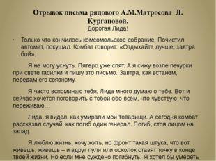 Отрывок письма рядового А.М.Матросова Л. Кургановой. Дорогая Лида! Только что