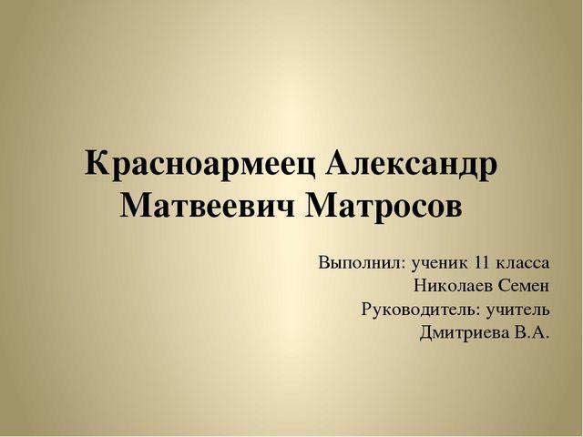 Красноармеец Александр Матвеевич Матросов Выполнил: ученик 11 класса Николаев...