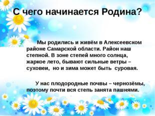 С чего начинается Родина? Мы родились и живём в Алексеевском районе Самарской