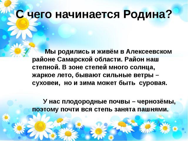 С чего начинается Родина? Мы родились и живём в Алексеевском районе Самарской...