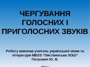 ЧЕРГУВАННЯ ГОЛОСНИХ І ПРИГОЛОСНИХ ЗВУКІВ Роботу виконав учитель української м