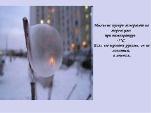 Мыльные пузыри замерзают на морозе уже при температуре -7°С. Если его трогать