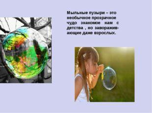 Мыльные пузыри – это необычное прозрачное чудо знакомое нам с детства , но за