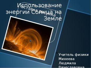 Использование энергии Солнца на Земле Учитель физики Михеева Людмила Вячеслав