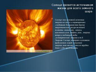 Солнце является источником жизни для всего земного шара Солнце-это основной и
