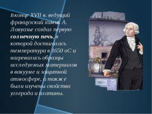 В конце XVII в. ведущий французский химик А. Лавуазье создал первую солнечную