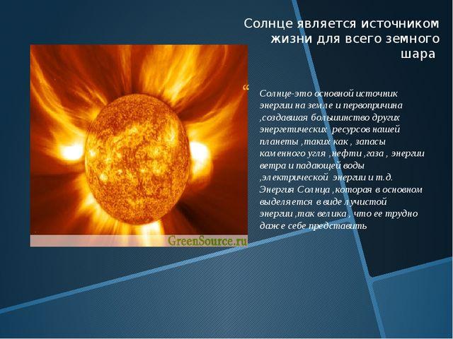 Солнце является источником жизни для всего земного шара Солнце-это основной и...